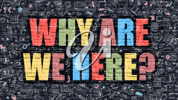 Why are We Here Concept. Modern Illustration. Multicolor Why are We Here Drawn on Dark Brick Wall. Doodle Icons. Doodle Style of Why are We Here Concept. Why are We Here on Wall.