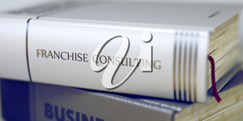Franchise Consulting. Book Title on the Spine. Franchise Consulting - Closeup of the Book Title. Closeup View. Blurred Image with Selective focus. 3D.